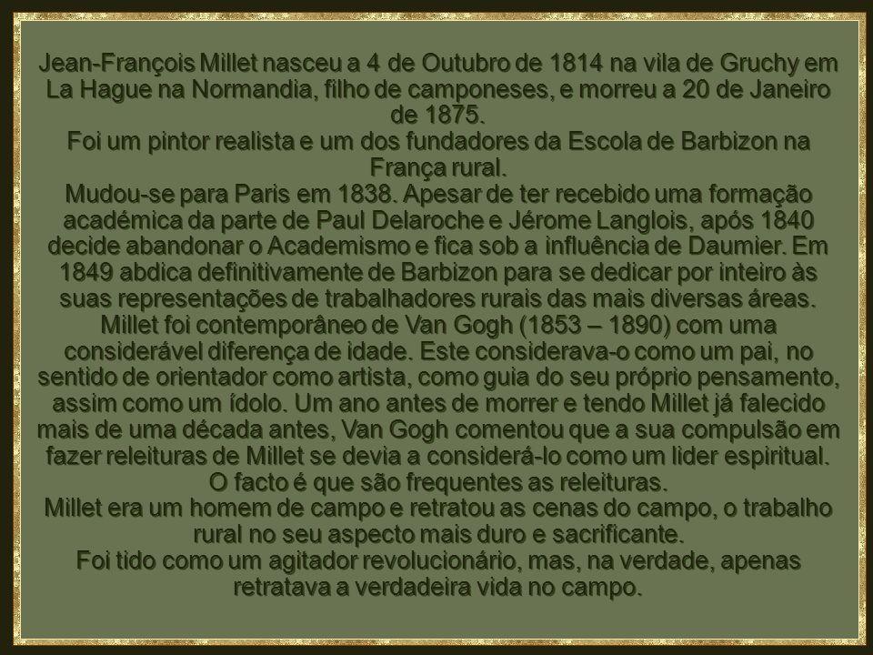 Jean-François Millet nasceu a 4 de Outubro de 1814 na vila de Gruchy em La Hague na Normandia, filho de camponeses, e morreu a 20 de Janeiro de 1875.