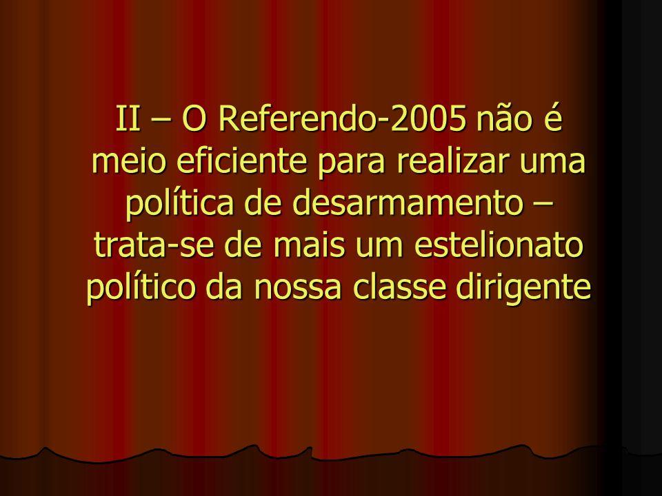 II – O Referendo-2005 não é meio eficiente para realizar uma política de desarmamento – trata-se de mais um estelionato político da nossa classe dirigente