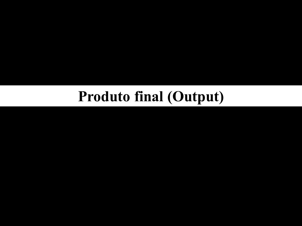 Produto final (Output)