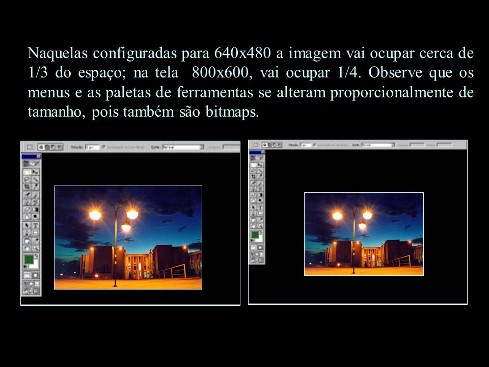 Naquelas configuradas para 640x480 a imagem vai ocupar cerca de 1/3 do espaço; na tela 800x600, vai ocupar 1/4.