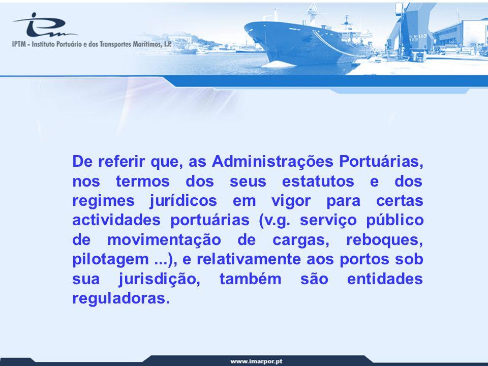 De referir que, as Administrações Portuárias, nos termos dos seus estatutos e dos regimes jurídicos em vigor para certas actividades portuárias (v.g. serviço público de movimentação de cargas, reboques, pilotagem ...), e relativamente aos portos sob sua jurisdição, também são entidades reguladoras.