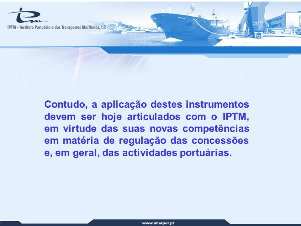 Contudo, a aplicação destes instrumentos devem ser hoje articulados com o IPTM, em virtude das suas novas competências em matéria de regulação das concessões e, em geral, das actividades portuárias.