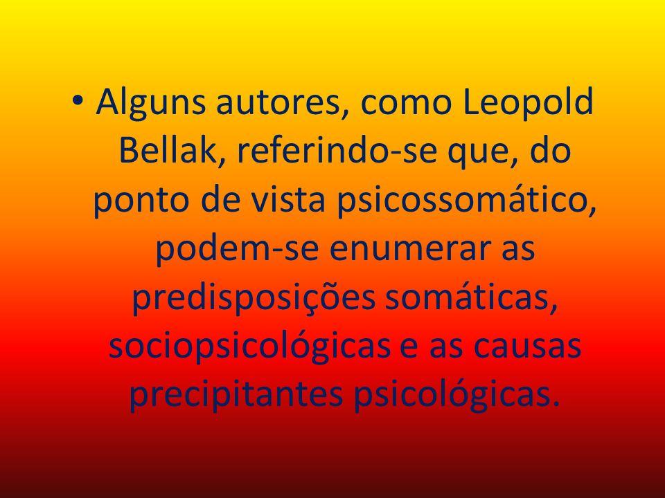 Alguns autores, como Leopold Bellak, referindo-se que, do ponto de vista psicossomático, podem-se enumerar as predisposições somáticas, sociopsicológicas e as causas precipitantes psicológicas.