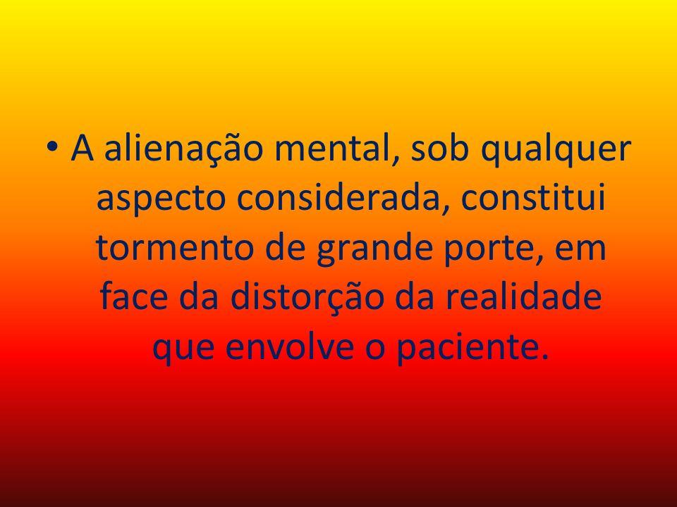 A alienação mental, sob qualquer aspecto considerada, constitui tormento de grande porte, em face da distorção da realidade que envolve o paciente.