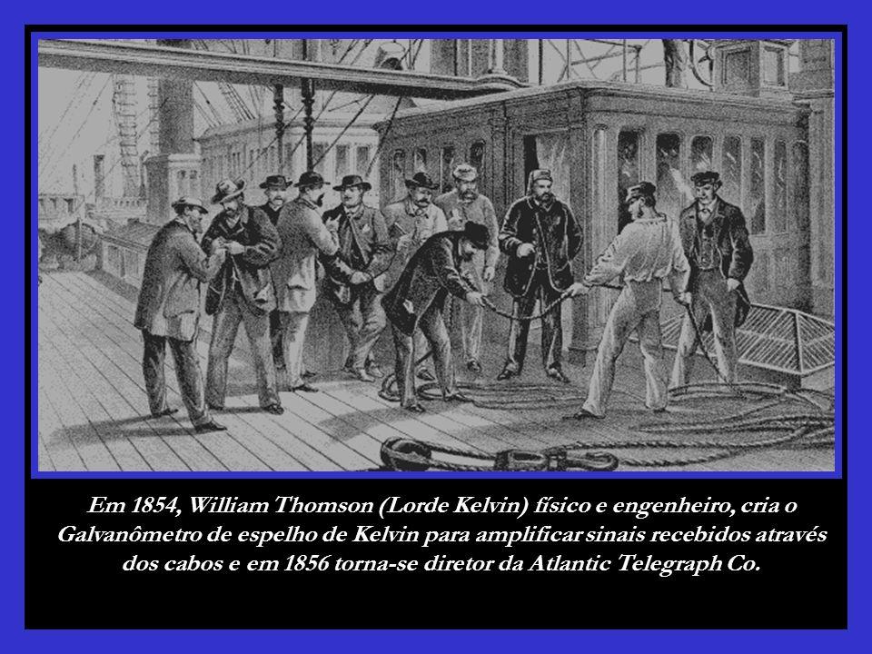 Em 1854, William Thomson (Lorde Kelvin) físico e engenheiro, cria o Galvanômetro de espelho de Kelvin para amplificar sinais recebidos através dos cabos e em 1856 torna-se diretor da Atlantic Telegraph Co.