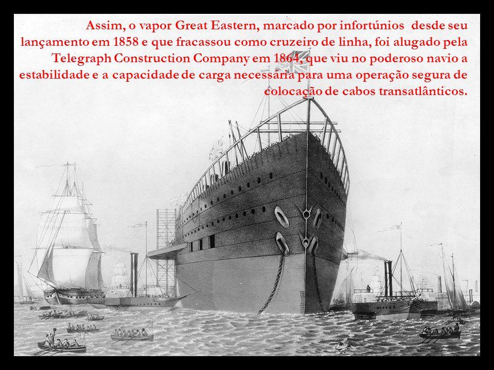 Assim, o vapor Great Eastern, marcado por infortúnios desde seu lançamento em 1858 e que fracassou como cruzeiro de linha, foi alugado pela Telegraph Construction Company em 1864, que viu no poderoso navio a estabilidade e a capacidade de carga necessária para uma operação segura de colocação de cabos transatlânticos.