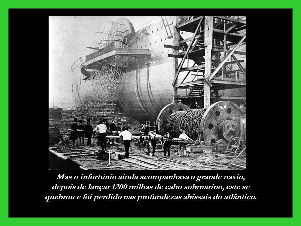 Mas o infortúnio ainda acompanhava o grande navio, depois de lançar 1200 milhas de cabo submarino, este se quebrou e foi perdido nas profundezas abissais do atlântico.