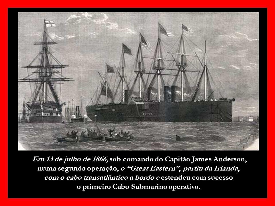 Em 13 de julho de 1866, sob comando do Capitão James Anderson, numa segunda operação, o Great Eastern , partiu da Irlanda, com o cabo transatlântico a bordo e estendeu com sucesso o primeiro Cabo Submarino operativo.
