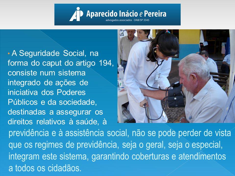 A Seguridade Social, na forma do caput do artigo 194, consiste num sistema integrado de ações de iniciativa dos Poderes Públicos e da sociedade, destinadas a assegurar os direitos relativos à saúde, à