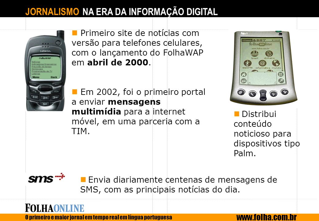 Primeiro site de notícias com versão para telefones celulares, com o lançamento do FolhaWAP em abril de 2000.