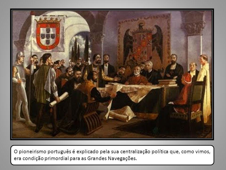 O pioneirismo português é explicado pela sua centralização política que, como vimos, era condição primordial para as Grandes Navegações.