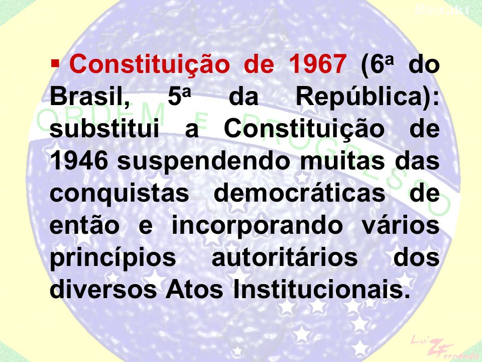 Constituição de 1967 (6a do Brasil, 5a da República): substitui a Constituição de 1946 suspendendo muitas das conquistas democráticas de então e incorporando vários princípios autoritários dos diversos Atos Institucionais.