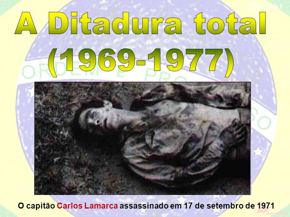 A Ditadura total (1969-1977) O capitão Carlos Lamarca assassinado em 17 de setembro de 1971