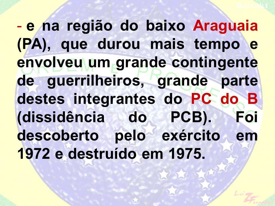 e na região do baixo Araguaia (PA), que durou mais tempo e envolveu um grande contingente de guerrilheiros, grande parte destes integrantes do PC do B (dissidência do PCB).