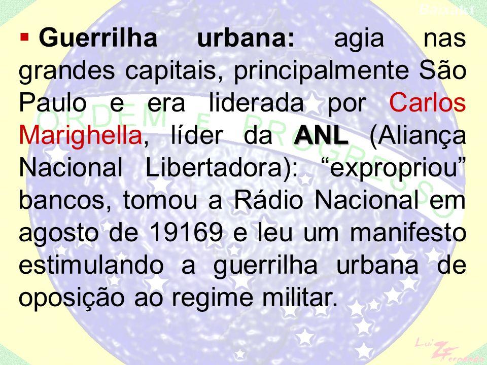 Guerrilha urbana: agia nas grandes capitais, principalmente São Paulo e era liderada por Carlos Marighella, líder da ANL (Aliança Nacional Libertadora): expropriou bancos, tomou a Rádio Nacional em agosto de 19169 e leu um manifesto estimulando a guerrilha urbana de oposição ao regime militar.