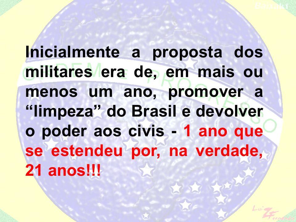 Inicialmente a proposta dos militares era de, em mais ou menos um ano, promover a limpeza do Brasil e devolver o poder aos civis - 1 ano que se estendeu por, na verdade, 21 anos!!!