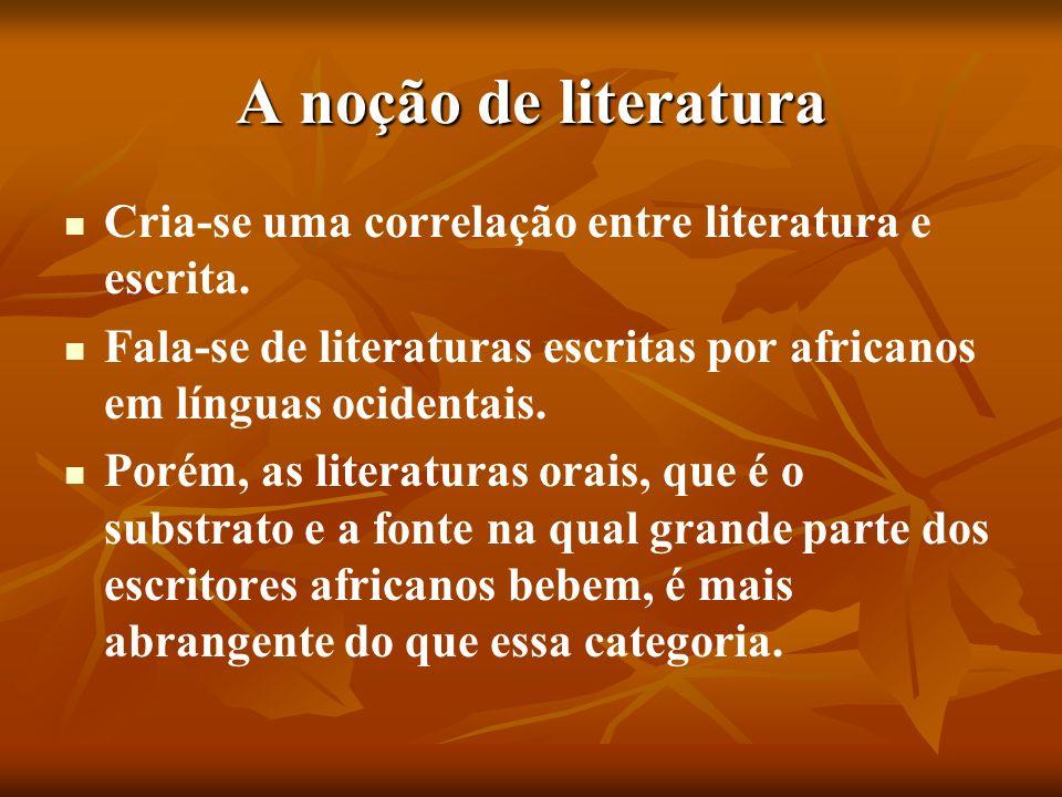 A noção de literatura Cria-se uma correlação entre literatura e escrita. Fala-se de literaturas escritas por africanos em línguas ocidentais.