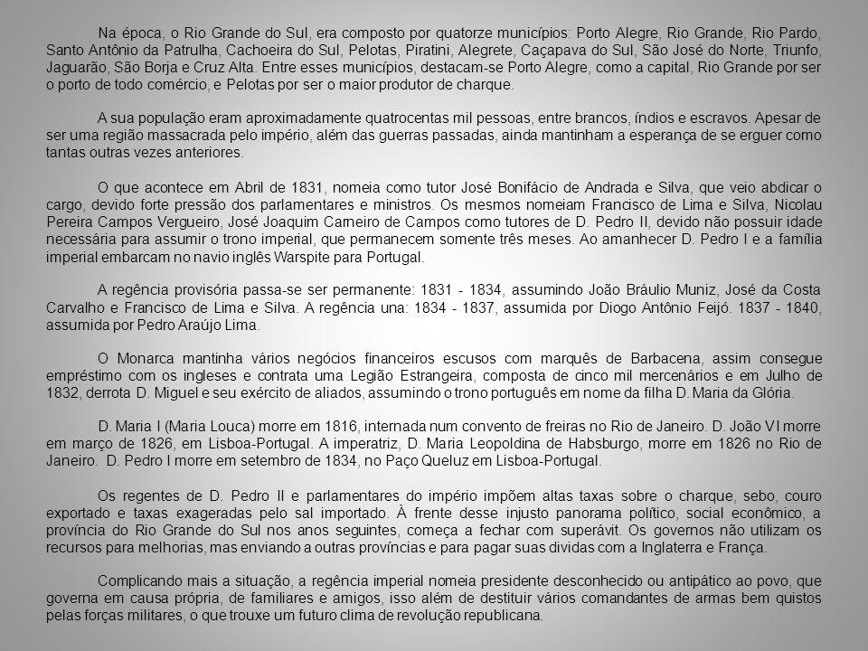 Na época, o Rio Grande do Sul, era composto por quatorze municípios: Porto Alegre, Rio Grande, Rio Pardo, Santo Antônio da Patrulha, Cachoeira do Sul, Pelotas, Piratini, Alegrete, Caçapava do Sul, São José do Norte, Triunfo, Jaguarão, São Borja e Cruz Alta. Entre esses municípios, destacam-se Porto Alegre, como a capital, Rio Grande por ser o porto de todo comércio, e Pelotas por ser o maior produtor de charque.