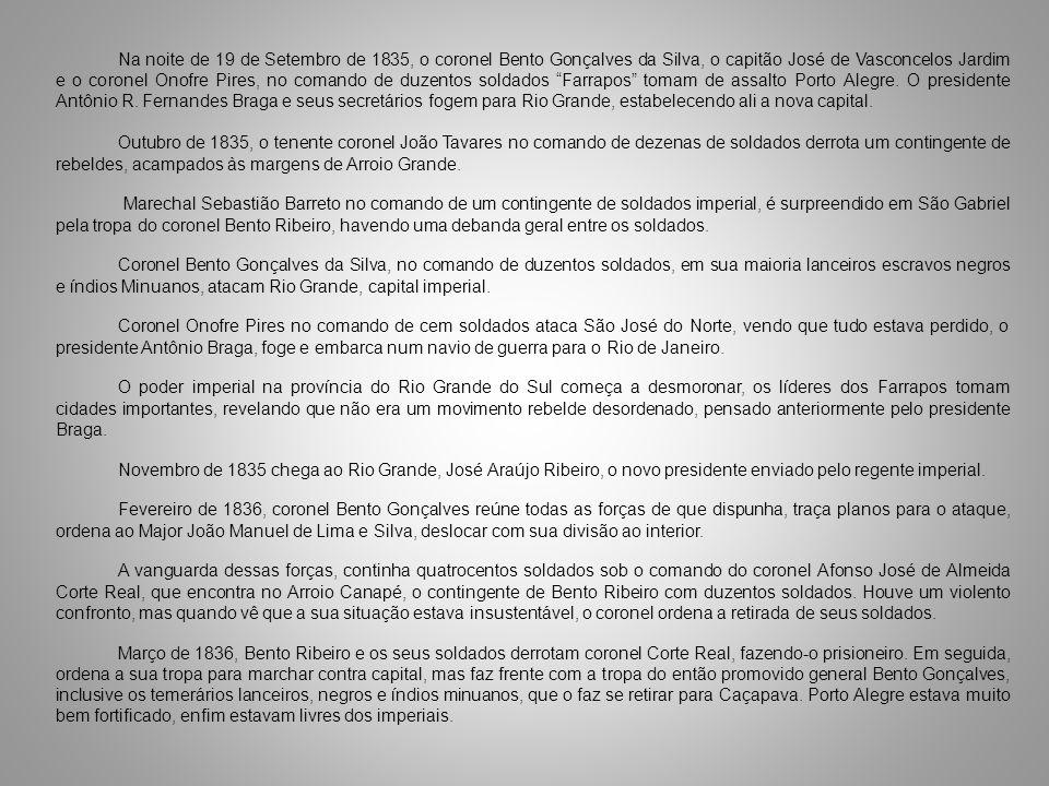 Na noite de 19 de Setembro de 1835, o coronel Bento Gonçalves da Silva, o capitão José de Vasconcelos Jardim e o coronel Onofre Pires, no comando de duzentos soldados Farrapos tomam de assalto Porto Alegre. O presidente Antônio R. Fernandes Braga e seus secretários fogem para Rio Grande, estabelecendo ali a nova capital.