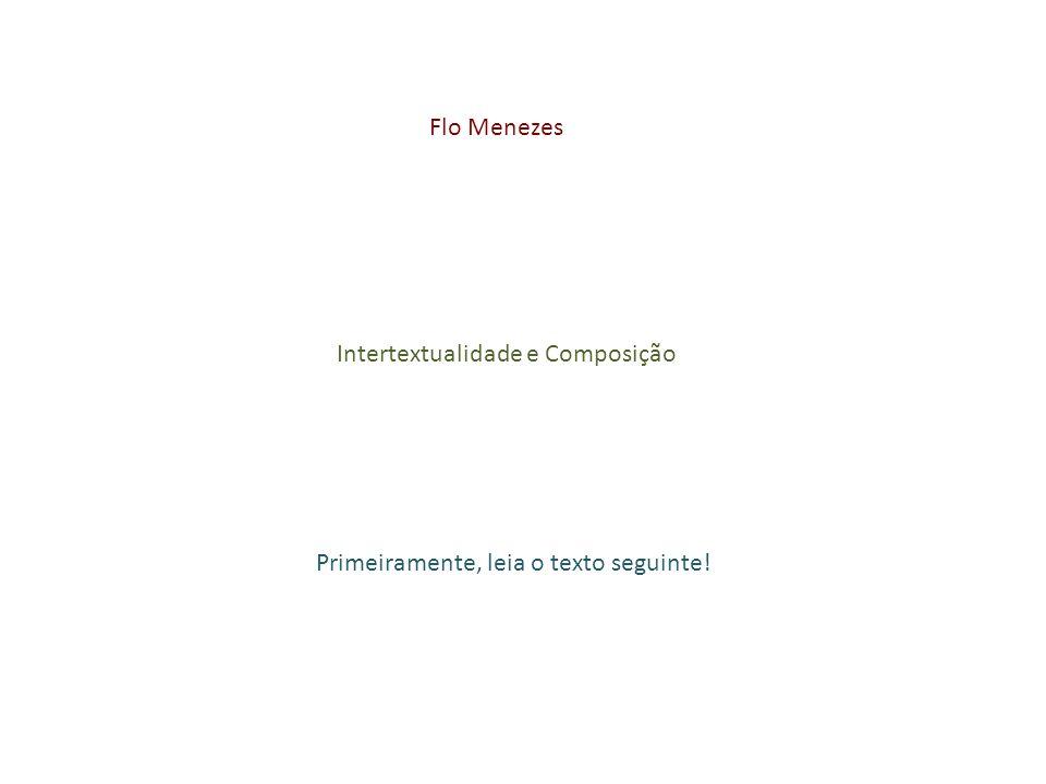 Flo Menezes Intertextualidade e Composição Primeiramente, leia o texto seguinte!