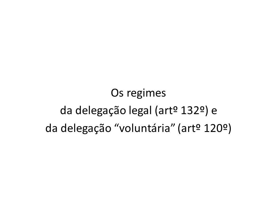 Os regimes da delegação legal (artº 132º) e da delegação voluntária (artº 120º)