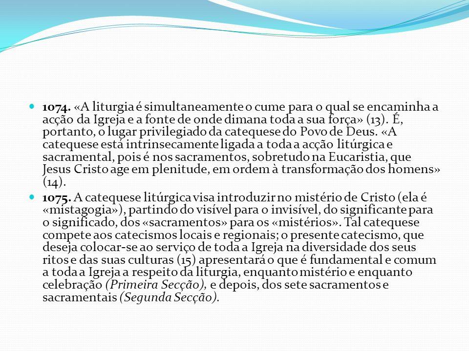 1074. «A liturgia é simultaneamente o cume para o qual se encaminha a acção da Igreja e a fonte de onde dimana toda a sua força» (13). É, portanto, o lugar privilegiado da catequese do Povo de Deus. «A catequese está intrinsecamente ligada a toda a acção litúrgica e sacramental, pois é nos sacramentos, sobretudo na Eucaristia, que Jesus Cristo age em plenitude, em ordem à transformação dos homens» (14).