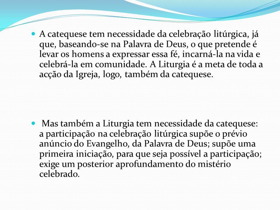 A catequese tem necessidade da celebração litúrgica, já que, baseando-se na Palavra de Deus, o que pretende é levar os homens a expressar essa fé, incarná-la na vida e celebrá-la em comunidade. A Liturgia é a meta de toda a acção da Igreja, logo, também da catequese.