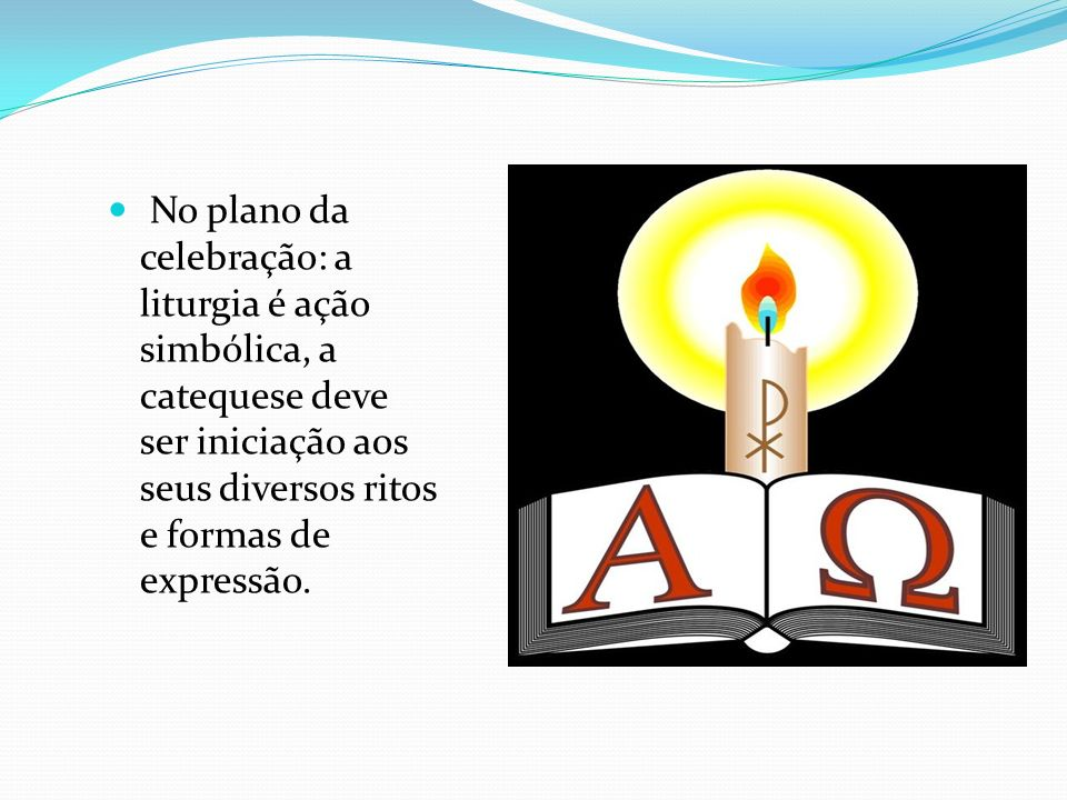 No plano da celebração: a liturgia é ação simbólica, a catequese deve ser iniciação aos seus diversos ritos e formas de expressão.