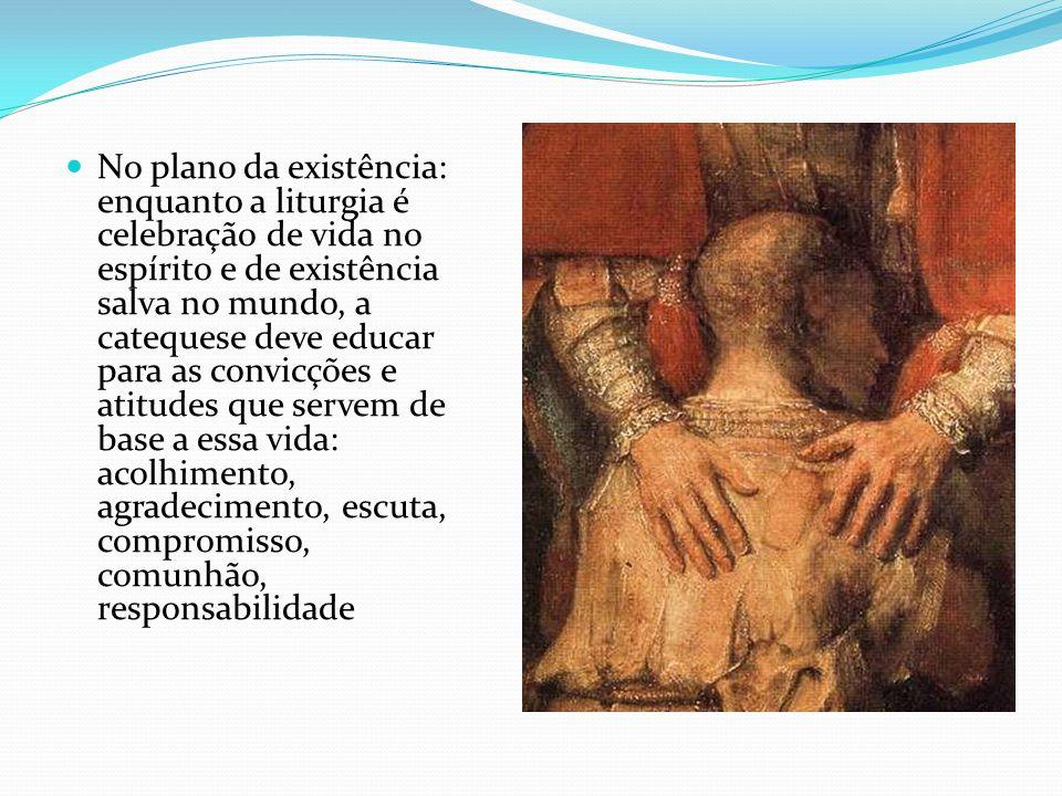 No plano da existência: enquanto a liturgia é celebração de vida no espírito e de existência salva no mundo, a catequese deve educar para as convicções e atitudes que servem de base a essa vida: acolhimento, agradecimento, escuta, compromisso, comunhão, responsabilidade