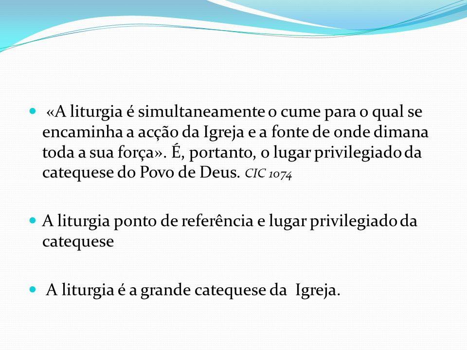 «A liturgia é simultaneamente o cume para o qual se encaminha a acção da Igreja e a fonte de onde dimana toda a sua força». É, portanto, o lugar privilegiado da catequese do Povo de Deus. CIC 1074