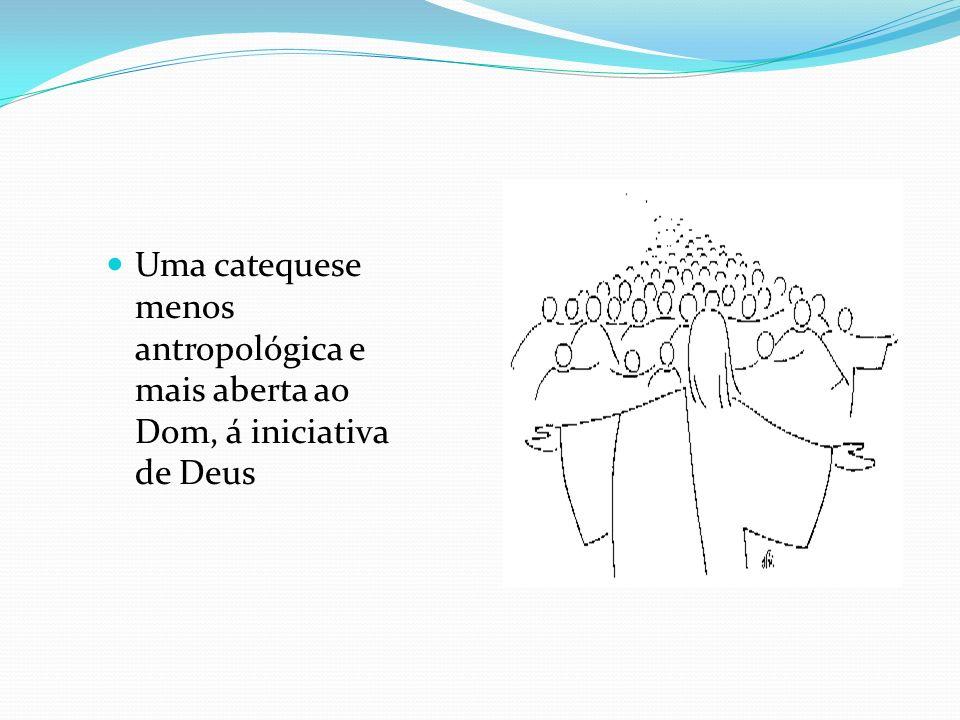 Uma catequese menos antropológica e mais aberta ao Dom, á iniciativa de Deus