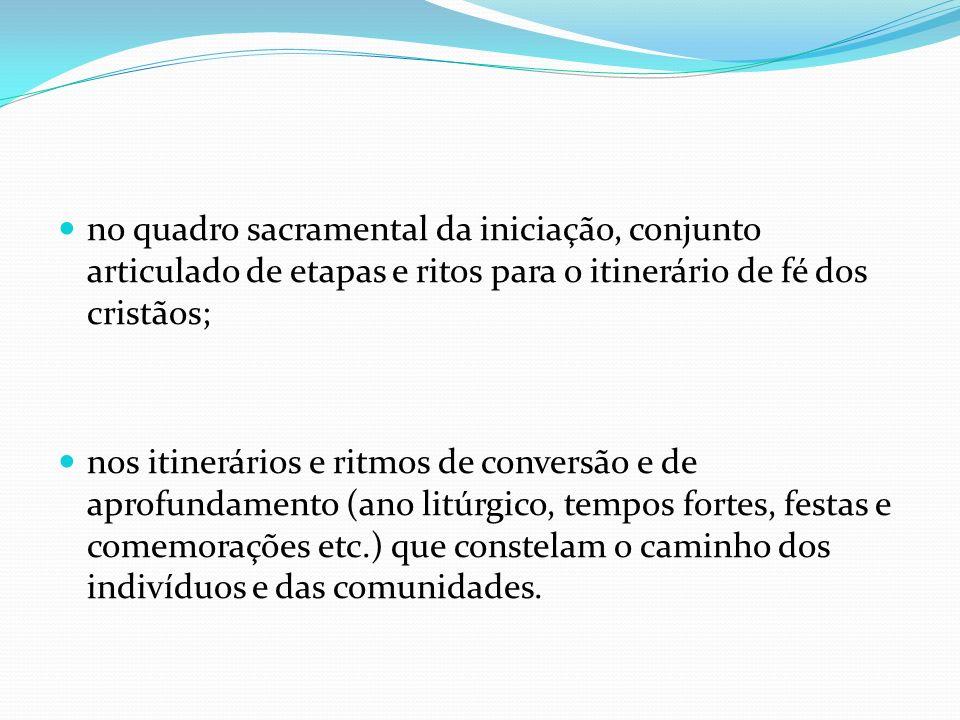 no quadro sacramental da iniciação, conjunto articulado de etapas e ritos para o itinerário de fé dos cristãos;