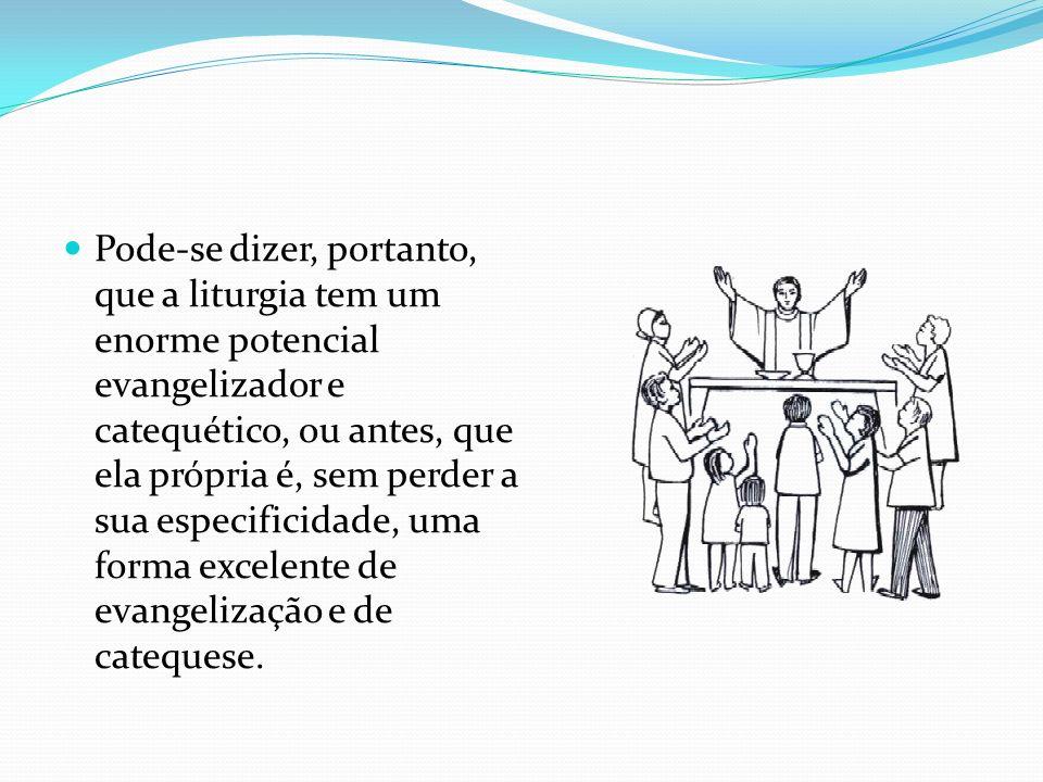 Pode-se dizer, portanto, que a liturgia tem um enorme potencial evangelizador e catequético, ou antes, que ela própria é, sem perder a sua especificidade, uma forma excelente de evangelização e de catequese.