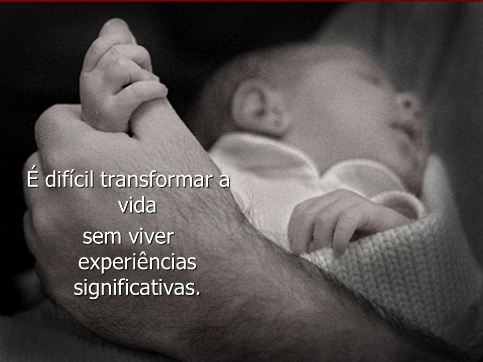 É difícil transformar a vida sem viver experiências significativas.
