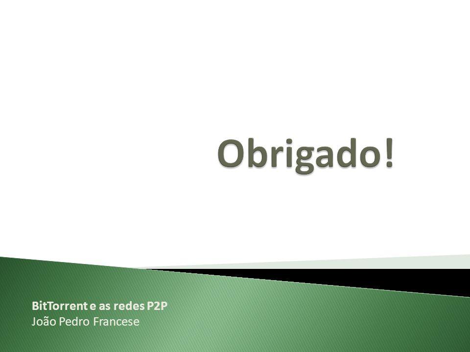 Obrigado! BitTorrent e as redes P2P João Pedro Francese