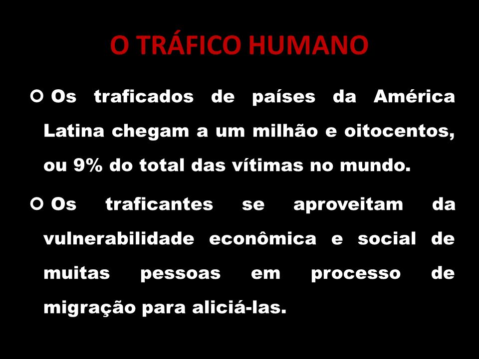 O TRÁFICO HUMANO Os traficados de países da América Latina chegam a um milhão e oitocentos, ou 9% do total das vítimas no mundo.