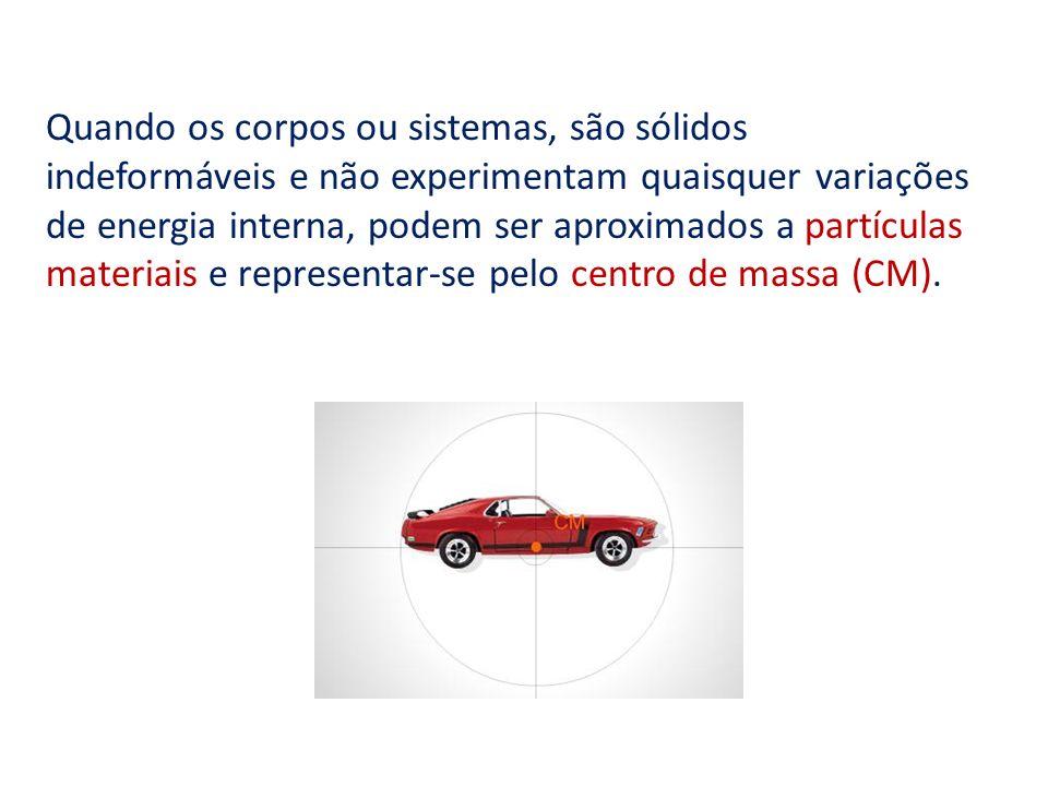 Quando os corpos ou sistemas, são sólidos indeformáveis e não experimentam quaisquer variações de energia interna, podem ser aproximados a partículas materiais e representar-se pelo centro de massa (CM).