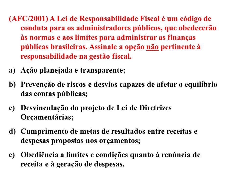 (AFC/2001) A Lei de Responsabilidade Fiscal é um código de conduta para os administradores públicos, que obedecerão às normas e aos limites para administrar as finanças públicas brasileiras. Assinale a opção não pertinente à responsabilidade na gestão fiscal.