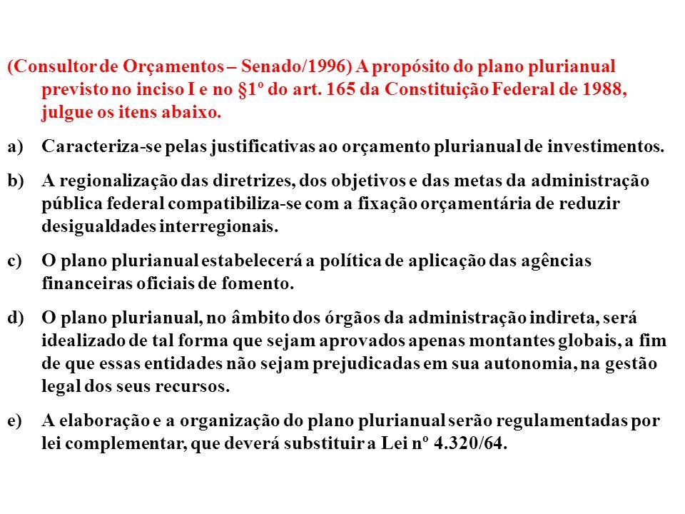 (Consultor de Orçamentos – Senado/1996) A propósito do plano plurianual previsto no inciso I e no §1º do art. 165 da Constituição Federal de 1988, julgue os itens abaixo.