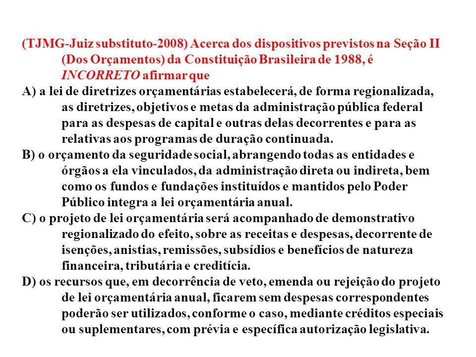 (TJMG-Juiz substituto-2008) Acerca dos dispositivos previstos na Seção II (Dos Orçamentos) da Constituição Brasileira de 1988, é INCORRETO afirmar que