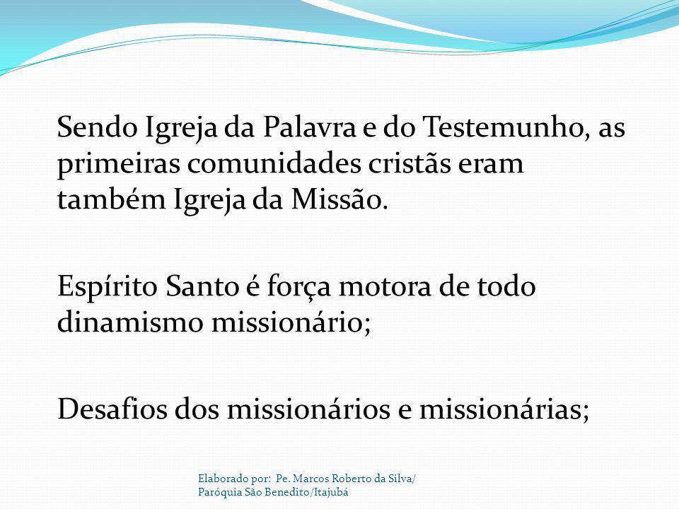 Sendo Igreja da Palavra e do Testemunho, as primeiras comunidades cristãs eram também Igreja da Missão. Espírito Santo é força motora de todo dinamismo missionário; Desafios dos missionários e missionárias;