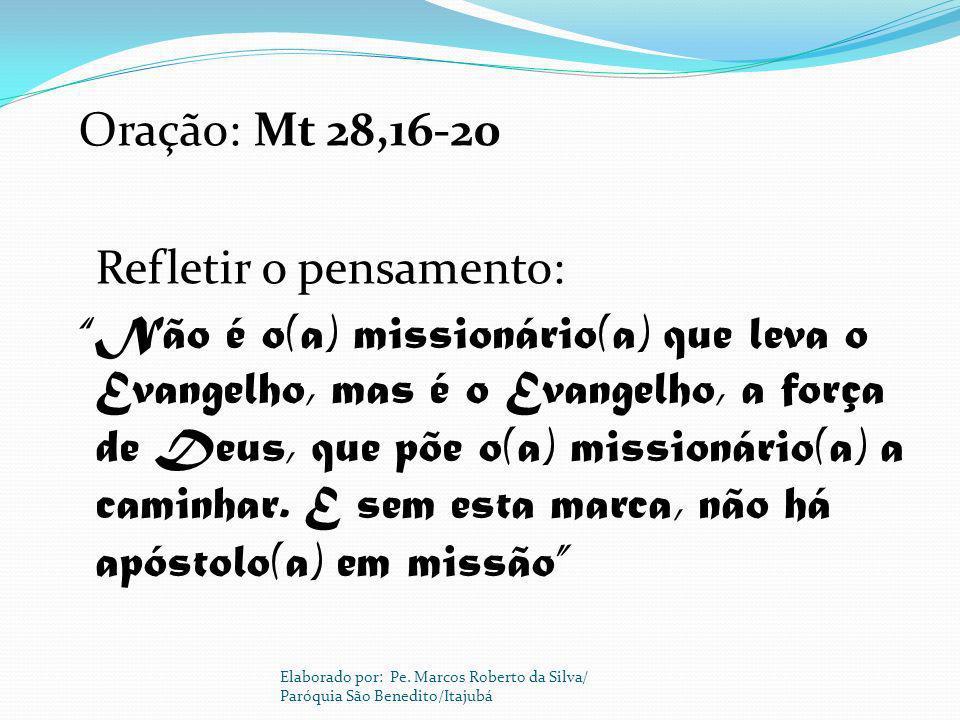 Oração: Mt 28,16-20 Refletir o pensamento: Não é o(a) missionário(a) que leva o Evangelho, mas é o Evangelho, a força de Deus, que põe o(a) missionário(a) a caminhar. E sem esta marca, não há apóstolo(a) em missão