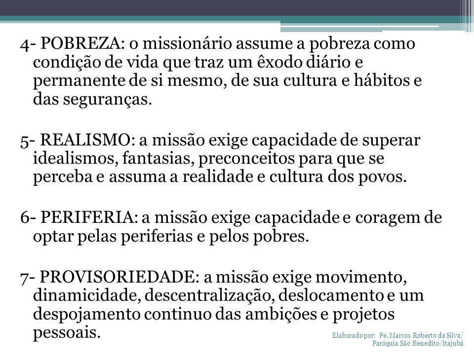 4- POBREZA: o missionário assume a pobreza como condição de vida que traz um êxodo diário e permanente de si mesmo, de sua cultura e hábitos e das seguranças. 5- REALISMO: a missão exige capacidade de superar idealismos, fantasias, preconceitos para que se perceba e assuma a realidade e cultura dos povos. 6- PERIFERIA: a missão exige capacidade e coragem de optar pelas periferias e pelos pobres. 7- PROVISORIEDADE: a missão exige movimento, dinamicidade, descentralização, deslocamento e um despojamento continuo das ambições e projetos pessoais.