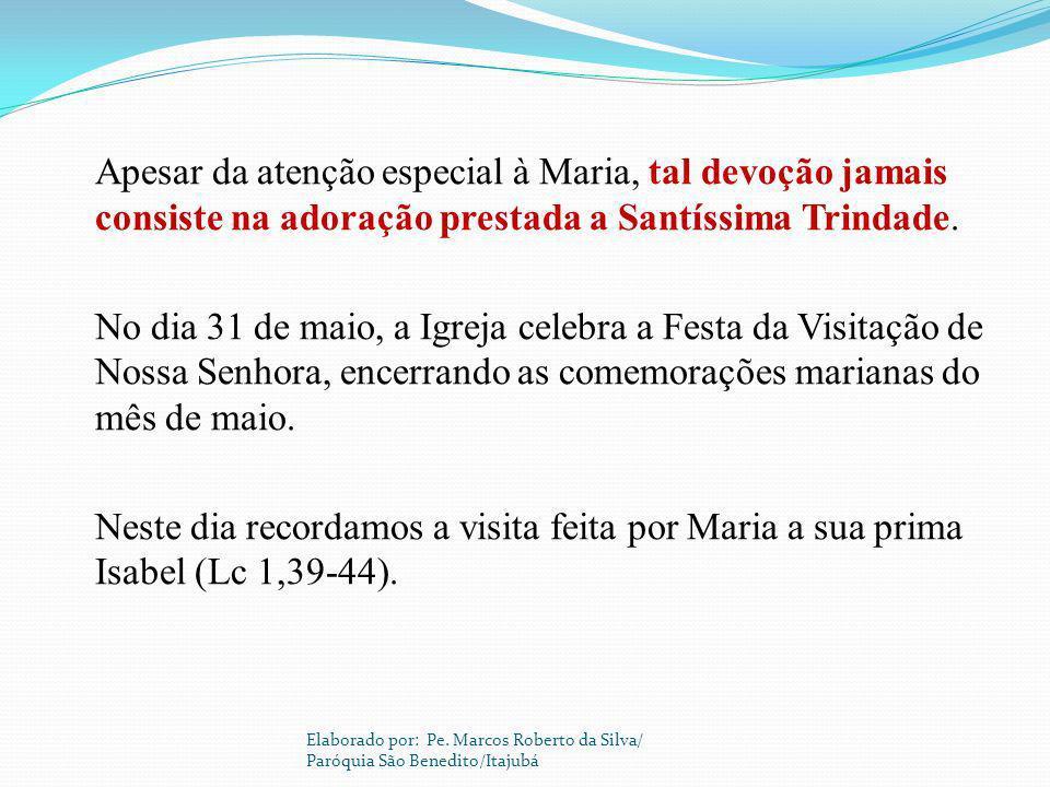 Apesar da atenção especial à Maria, tal devoção jamais consiste na adoração prestada a Santíssima Trindade. No dia 31 de maio, a Igreja celebra a Festa da Visitação de Nossa Senhora, encerrando as comemorações marianas do mês de maio. Neste dia recordamos a visita feita por Maria a sua prima Isabel (Lc 1,39-44).