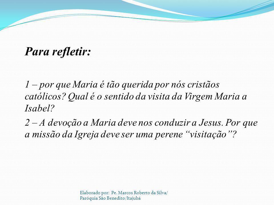 Para refletir: 1 – por que Maria é tão querida por nós cristãos católicos Qual é o sentido da visita da Virgem Maria a Isabel
