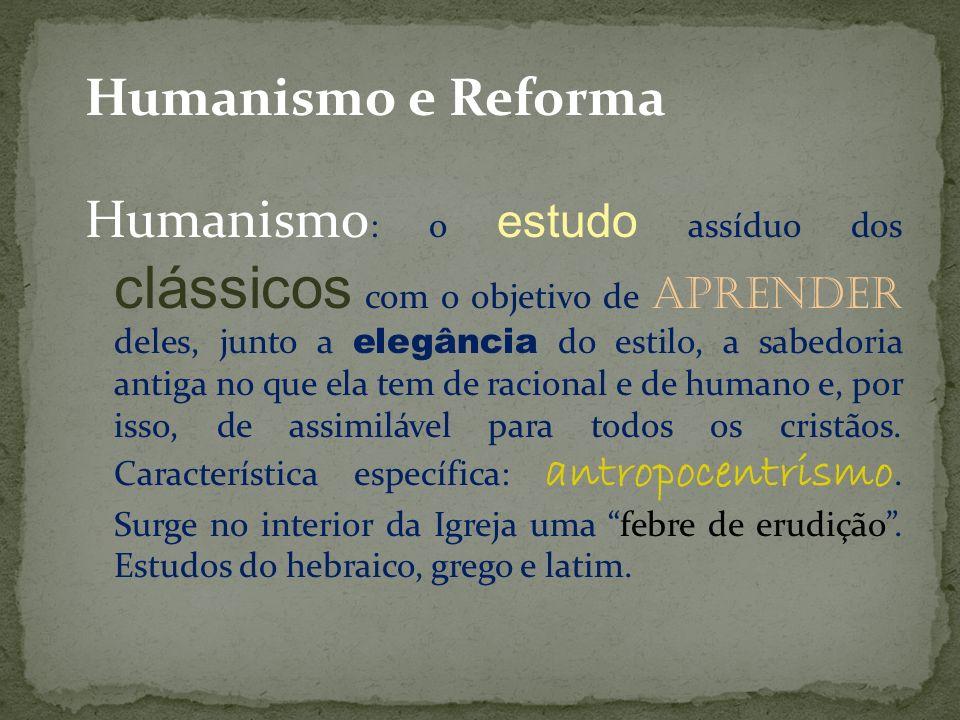Humanismo e Reforma Humanismo: o estudo assíduo dos clássicos com o objetivo de aprender deles, junto a elegância do estilo, a sabedoria antiga no que ela tem de racional e de humano e, por isso, de assimilável para todos os cristãos.