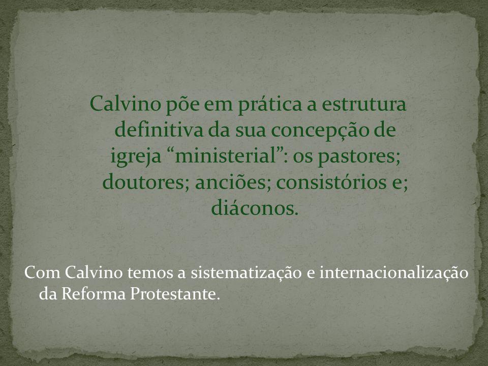 Calvino põe em prática a estrutura definitiva da sua concepção de igreja ministerial : os pastores; doutores; anciões; consistórios e; diáconos.