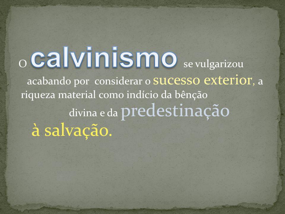 O calvinismo se vulgarizou acabando por considerar o sucesso exterior, a