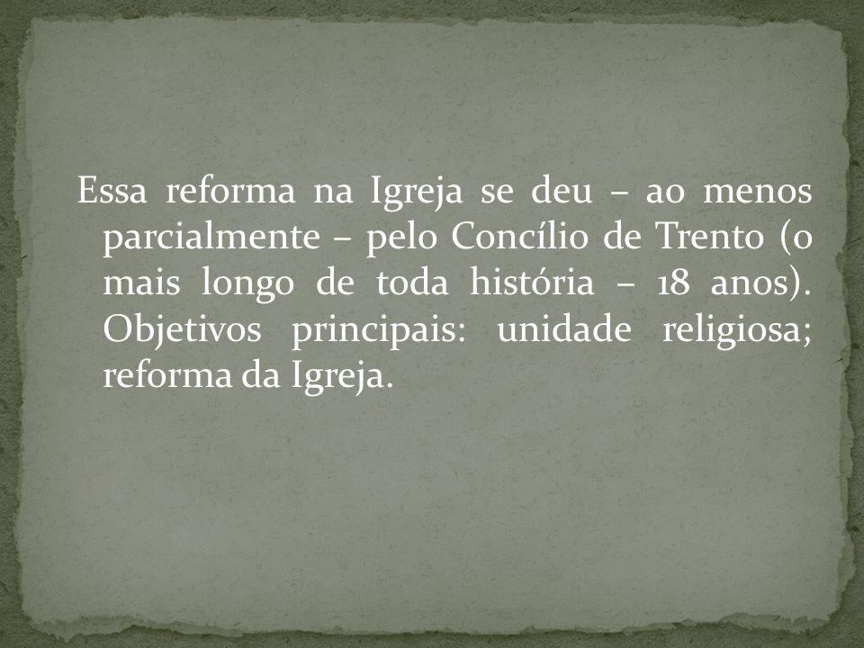 Essa reforma na Igreja se deu – ao menos parcialmente – pelo Concílio de Trento (o mais longo de toda história – 18 anos).