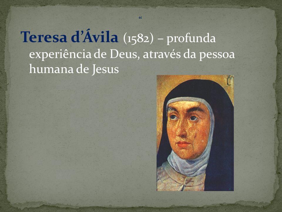 Teresa d'Ávila (1582) – profunda experiência de Deus, através da pessoa humana de Jesus